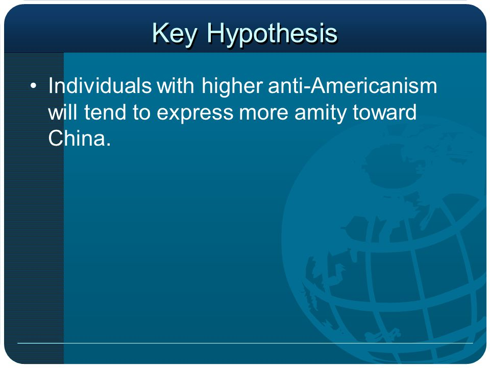 Key Hypothesis Individuals with higher anti-Americanism will tend to express more amity toward China.