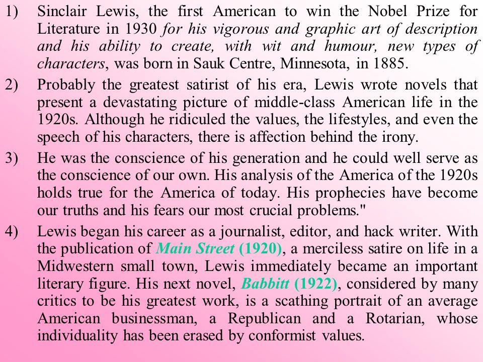 1)Sinclair Lewis, the first American to win the Nobel Prize for Literature in 1930 for his vigorous and graphic art of description and his ability to create, with wit and humour, new types of characters, was born in Sauk Centre, Minnesota, in 1885.