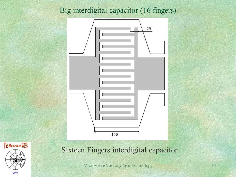 Microwave Microsystem Technology15 Big interdigital capacitor (16 fingers) Sixteen Fingers interdigital capacitor