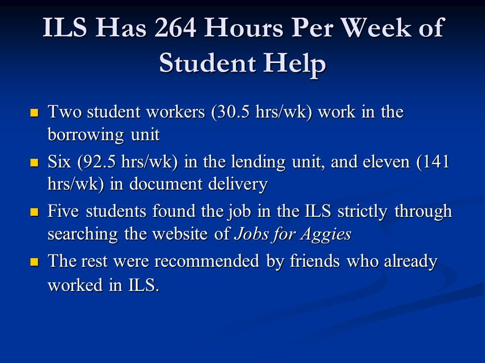 ILS Has 264 Hours Per Week of Student Help Two student workers (30.5 hrs/wk) work in the borrowing unit Two student workers (30.5 hrs/wk) work in the