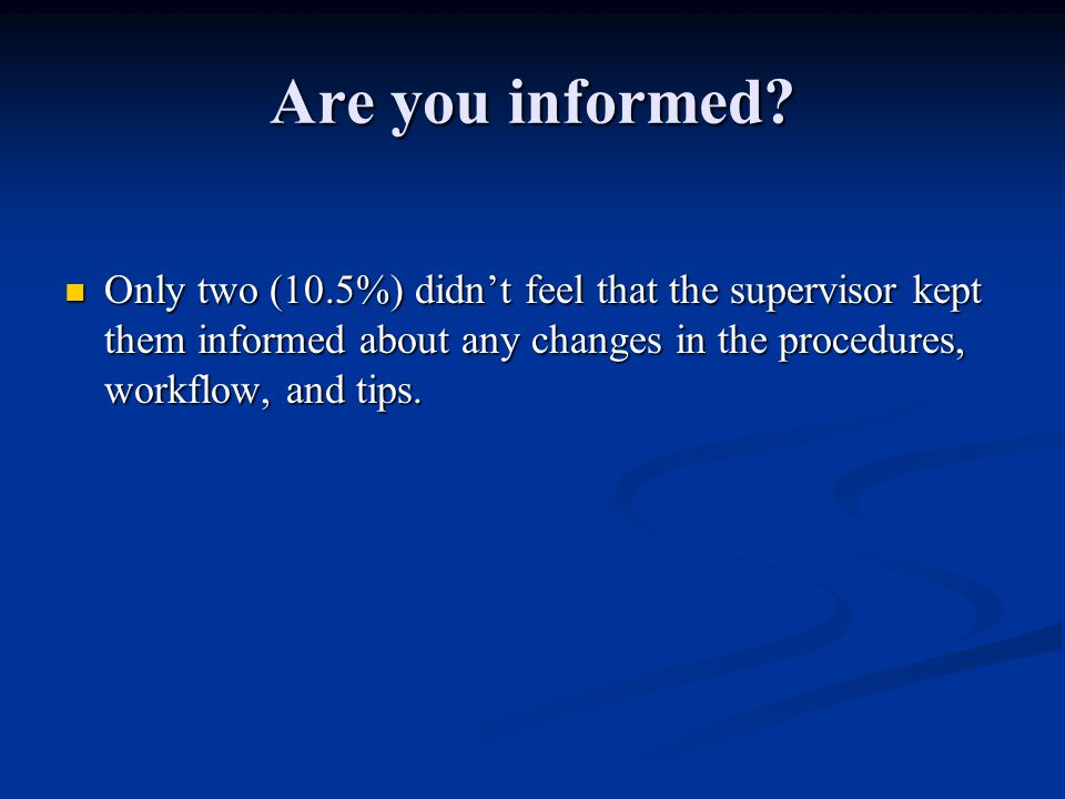 Are you informed? Only two (10.5%) didn't feel that the supervisor kept them informed about any changes in the procedures, workflow, and tips. Only tw