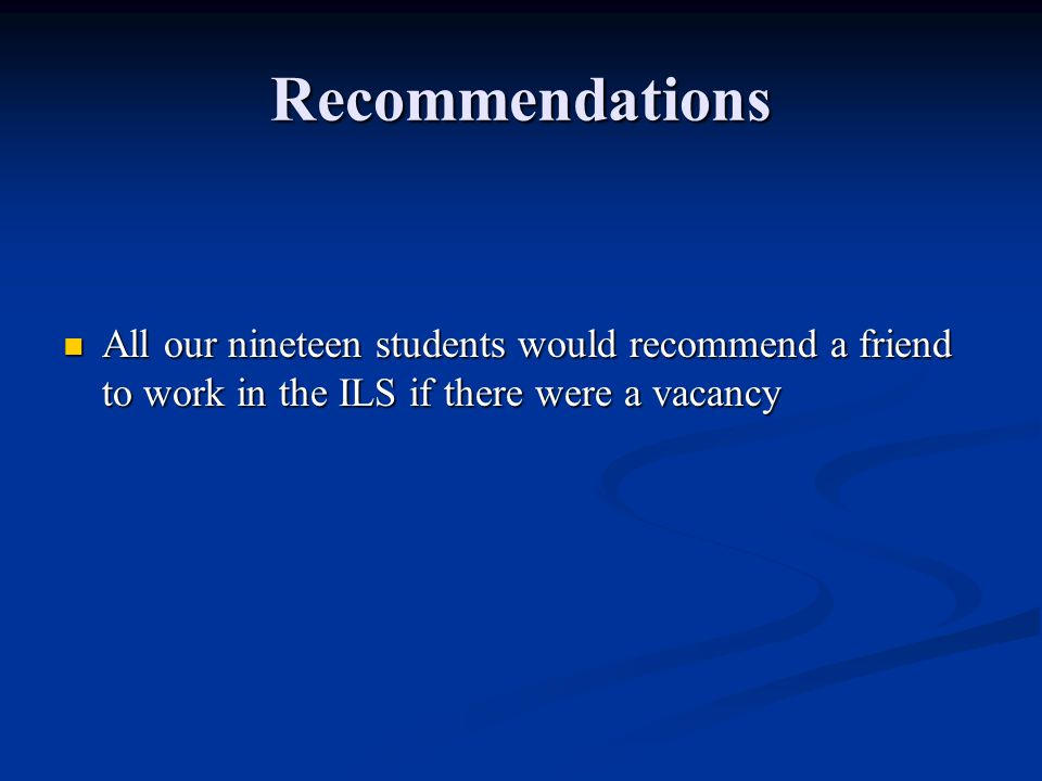 Recommendations All our nineteen students would recommend a friend to work in the ILS if there were a vacancy All our nineteen students would recommen