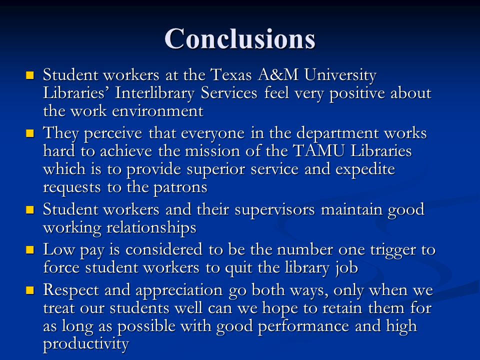 Conclusions Student workers at the Texas A&M University Libraries' Interlibrary Services feel very positive about the work environment Student workers at the Texas A&M University Libraries' Interlibrary Services feel very positive about the work environment They perceive that everyone in the department works hard to achieve the mission of the TAMU Libraries which is to provide superior service and expedite requests to the patrons They perceive that everyone in the department works hard to achieve the mission of the TAMU Libraries which is to provide superior service and expedite requests to the patrons Student workers and their supervisors maintain good working relationships Student workers and their supervisors maintain good working relationships Low pay is considered to be the number one trigger to force student workers to quit the library job Low pay is considered to be the number one trigger to force student workers to quit the library job Respect and appreciation go both ways, only when we treat our students well can we hope to retain them for as long as possible with good performance and high productivity Respect and appreciation go both ways, only when we treat our students well can we hope to retain them for as long as possible with good performance and high productivity