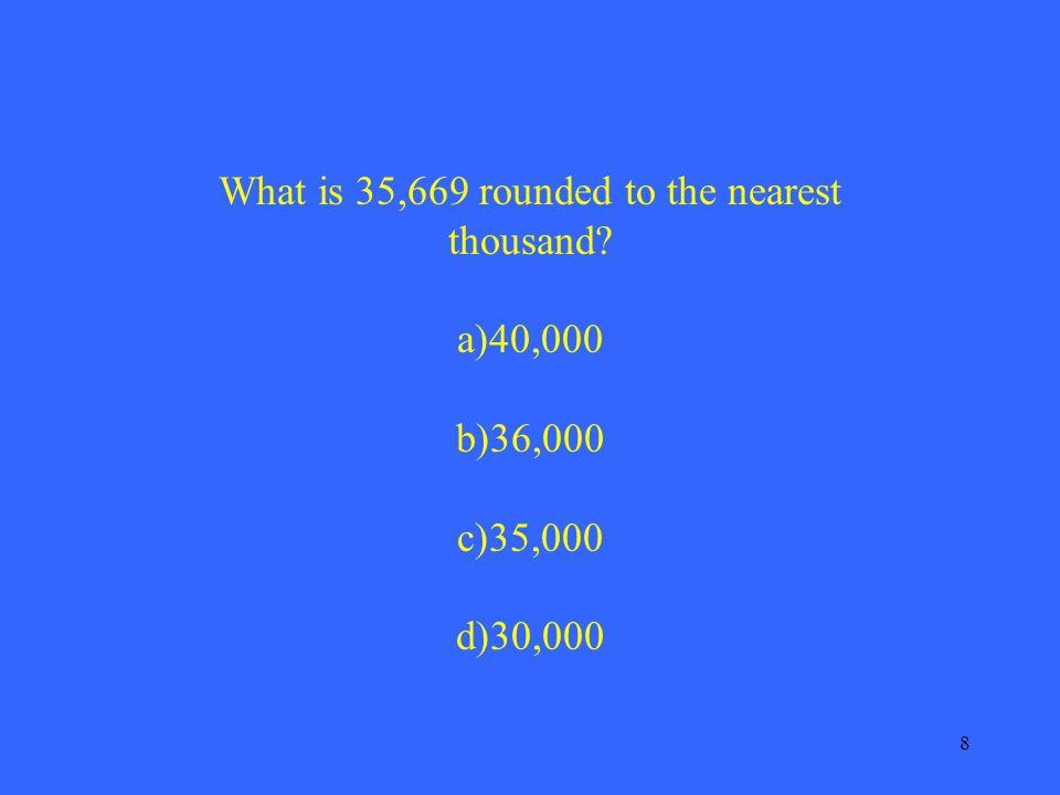 8 What is 35,669 rounded to the nearest thousand a)40,000 b)36,000 c)35,000 d)30,000