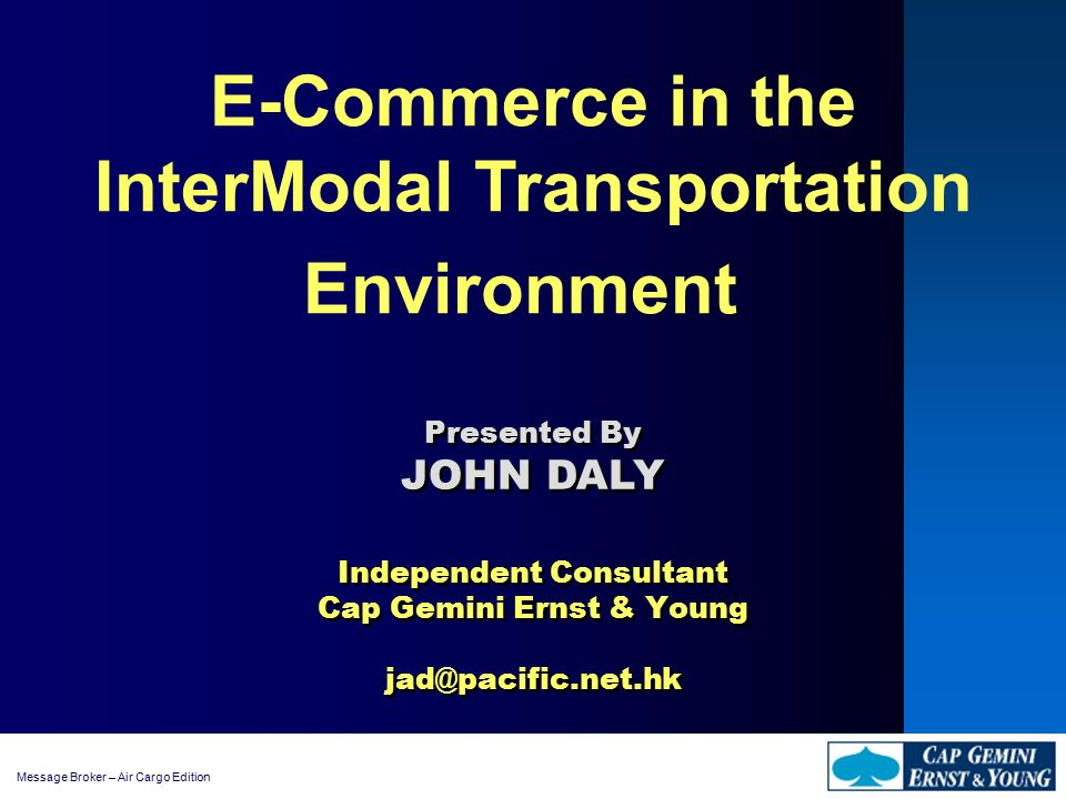 Message Broker – Air Cargo Edition E-Commerce in the InterModal Transportation Environment Independent Consultant Cap Gemini Ernst & Young jad@pacific