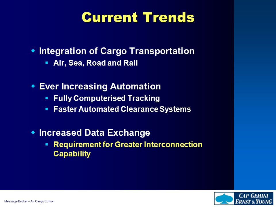 Message Broker – Air Cargo Edition Current Trends  Integration of Cargo Transportation  Air, Sea, Road and Rail  Ever Increasing Automation  Fully