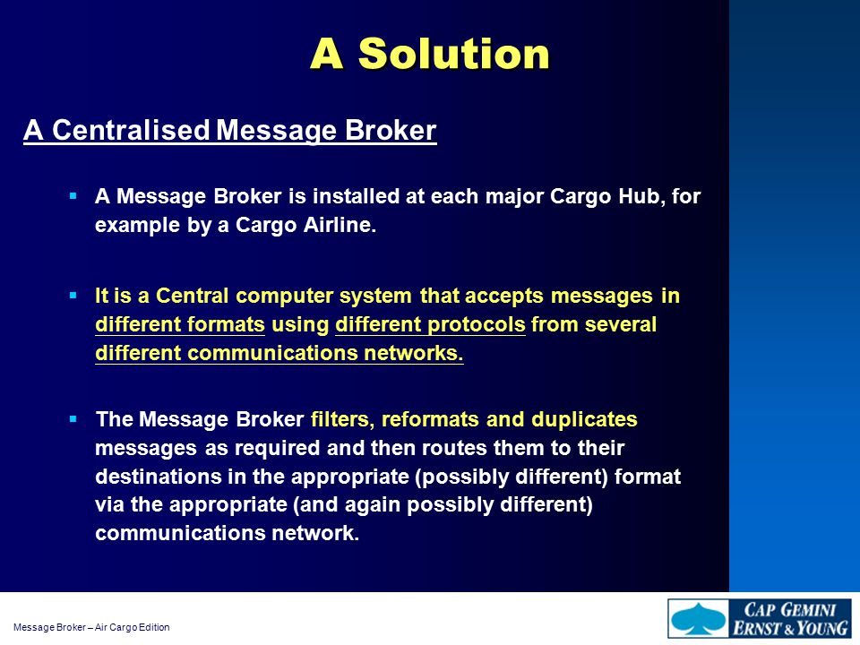 Message Broker – Air Cargo Edition An Example - Cargolux A Message Broker Solution Message Broker, XML translator, specific developments Cargo Handling and Management Process (CHAMP)