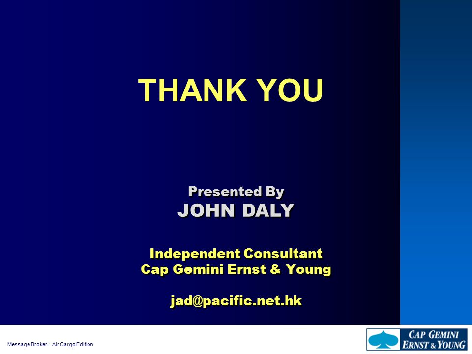 Message Broker – Air Cargo Edition THANK YOU Independent Consultant Cap Gemini Ernst & Young jad@pacific.net.hk Presented By JOHN DALY Presented By JOHN DALY
