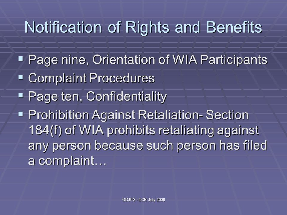 ODJFS - BCR July 2008 Notification of Rights and Benefits  Page nine, Orientation of WIA Participants  Complaint Procedures  Page ten, Confidentiality  Prohibition Against Retaliation- Section 184(f) of WIA prohibits retaliating against any person because such person has filed a complaint…