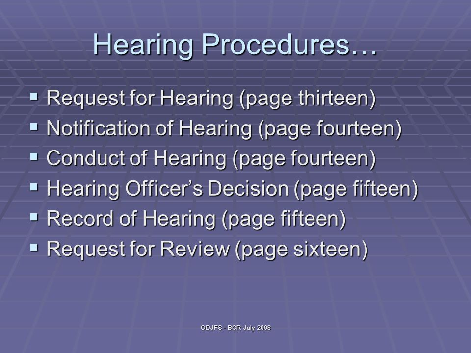 ODJFS - BCR July 2008 Hearing Procedures…  Request for Hearing (page thirteen)  Notification of Hearing (page fourteen)  Conduct of Hearing (page fourteen)  Hearing Officer's Decision (page fifteen)  Record of Hearing (page fifteen)  Request for Review (page sixteen)