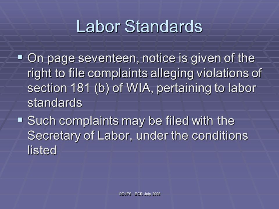 ODJFS - BCR July 2008 Labor Standards  On page seventeen, notice is given of the right to file complaints alleging violations of section 181 (b) of WIA, pertaining to labor standards  Such complaints may be filed with the Secretary of Labor, under the conditions listed