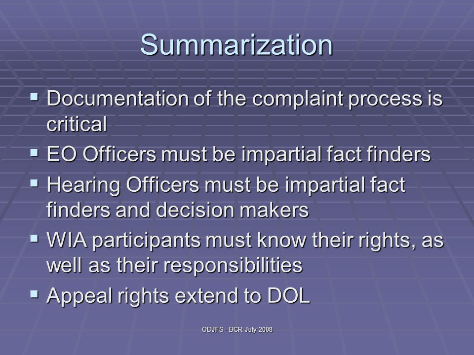 ODJFS - BCR July 2008 Summarization  Documentation of the complaint process is critical  EO Officers must be impartial fact finders  Hearing Officers must be impartial fact finders and decision makers  WIA participants must know their rights, as well as their responsibilities  Appeal rights extend to DOL