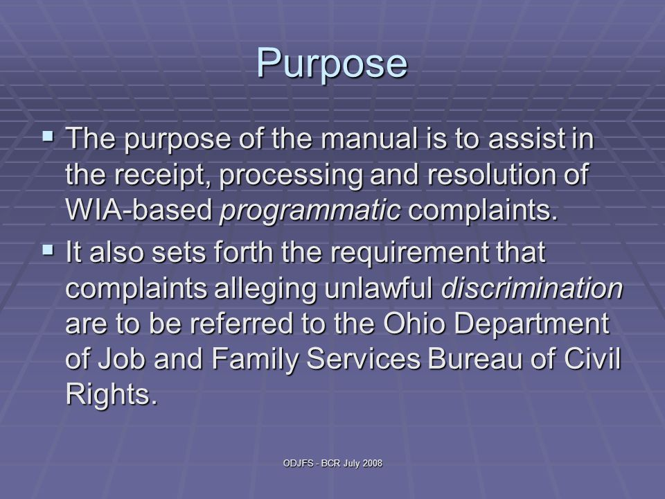 ODJFS - BCR July 2008 Purpose  The purpose of the manual is to assist in the receipt, processing and resolution of WIA-based programmatic complaints.
