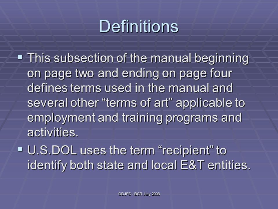 ODJFS - BCR July 2008 Definitions  This subsection of the manual beginning on page two and ending on page four defines terms used in the manual and s
