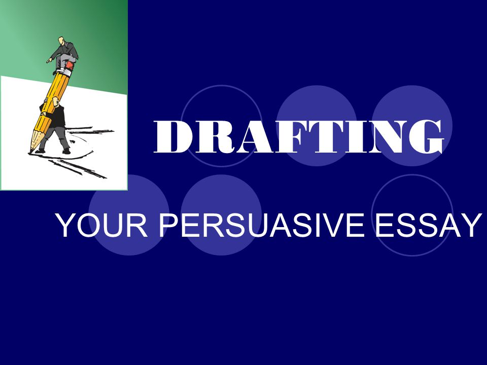 DRAFTING YOUR PERSUASIVE ESSAY