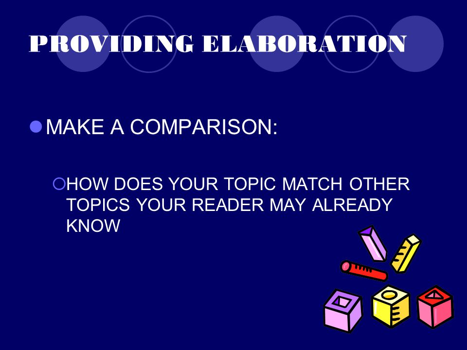 PROVIDING ELABORATION MAKE A COMPARISON:  HOW DOES YOUR TOPIC MATCH OTHER TOPICS YOUR READER MAY ALREADY KNOW