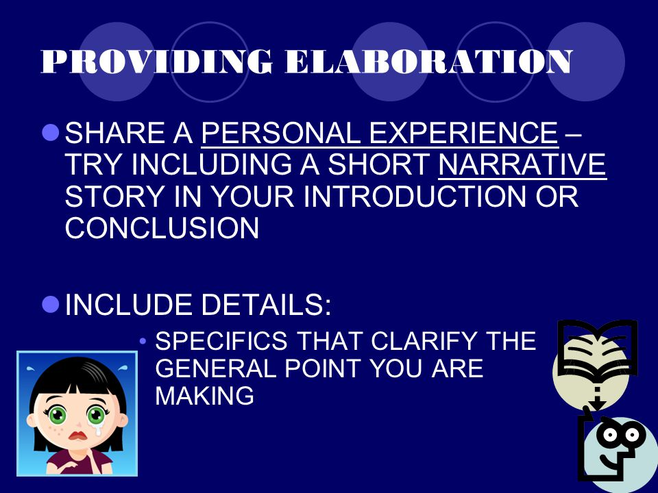 PROVIDING ELABORATION SHARE A PERSONAL EXPERIENCE – TRY INCLUDING A SHORT NARRATIVE STORY IN YOUR INTRODUCTION OR CONCLUSION INCLUDE DETAILS: SPECIFICS THAT CLARIFY THE GENERAL POINT YOU ARE MAKING