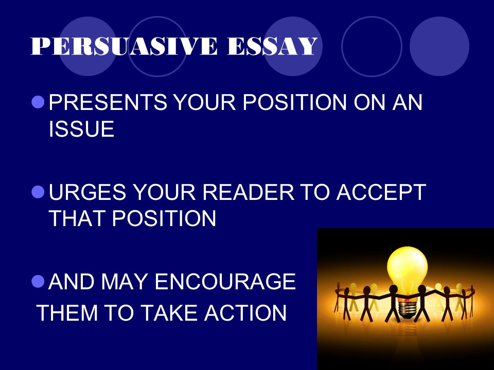 PERSUASIVE ESSAY PRESENTS YOUR POSITION ON AN ISSUE URGES YOUR READER TO ACCEPT THAT POSITION AND MAY ENCOURAGE THEM TO TAKE ACTION