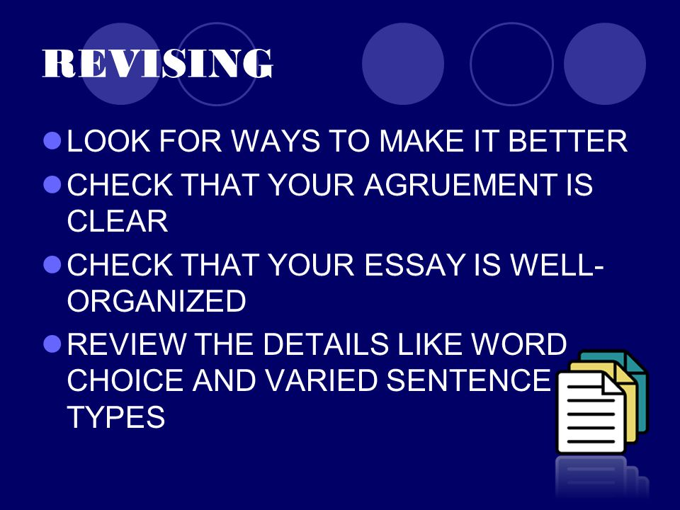 REVISING LOOK FOR WAYS TO MAKE IT BETTER CHECK THAT YOUR AGRUEMENT IS CLEAR CHECK THAT YOUR ESSAY IS WELL- ORGANIZED REVIEW THE DETAILS LIKE WORD CHOICE AND VARIED SENTENCE TYPES