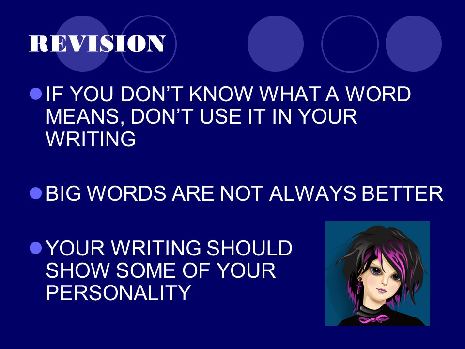 REVISION IF YOU DON'T KNOW WHAT A WORD MEANS, DON'T USE IT IN YOUR WRITING BIG WORDS ARE NOT ALWAYS BETTER YOUR WRITING SHOULD SHOW SOME OF YOUR PERSONALITY
