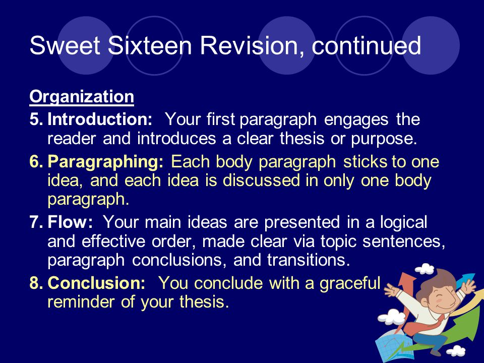 Sweet Sixteen Revision, continued Organization 5.Introduction: Your first paragraph engages the reader and introduces a clear thesis or purpose.