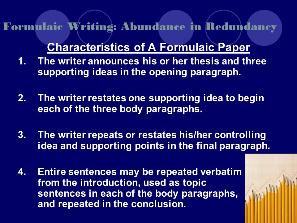 Formulaic Writing: Abundance in Redundancy Characteristics of A Formulaic Paper 1.The writer announces his or her thesis and three supporting ideas in the opening paragraph.