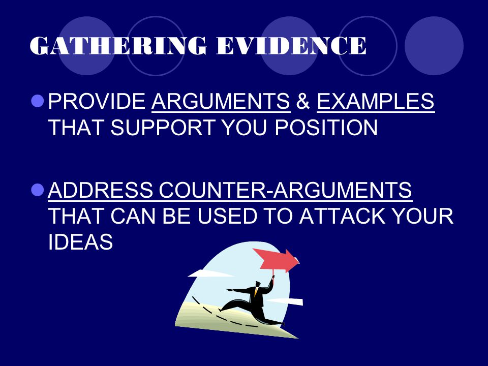 GATHERING EVIDENCE PROVIDE ARGUMENTS & EXAMPLES THAT SUPPORT YOU POSITION ADDRESS COUNTER-ARGUMENTS THAT CAN BE USED TO ATTACK YOUR IDEAS
