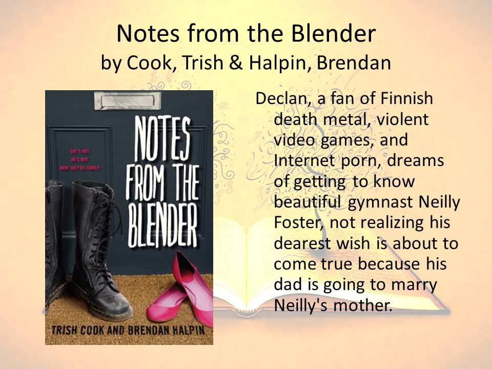Notes from the Blender by Cook, Trish & Halpin, Brendan Declan, a fan of Finnish death metal, violent video games, and Internet porn, dreams of getting to know beautiful gymnast Neilly Foster, not realizing his dearest wish is about to come true because his dad is going to marry Neilly s mother.