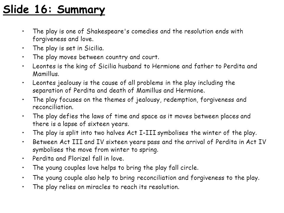 Slide 16: Summary The play is one of Shakespeare's comedies and the resolution ends with forgiveness and love. The play is set in Sicilia. The play mo