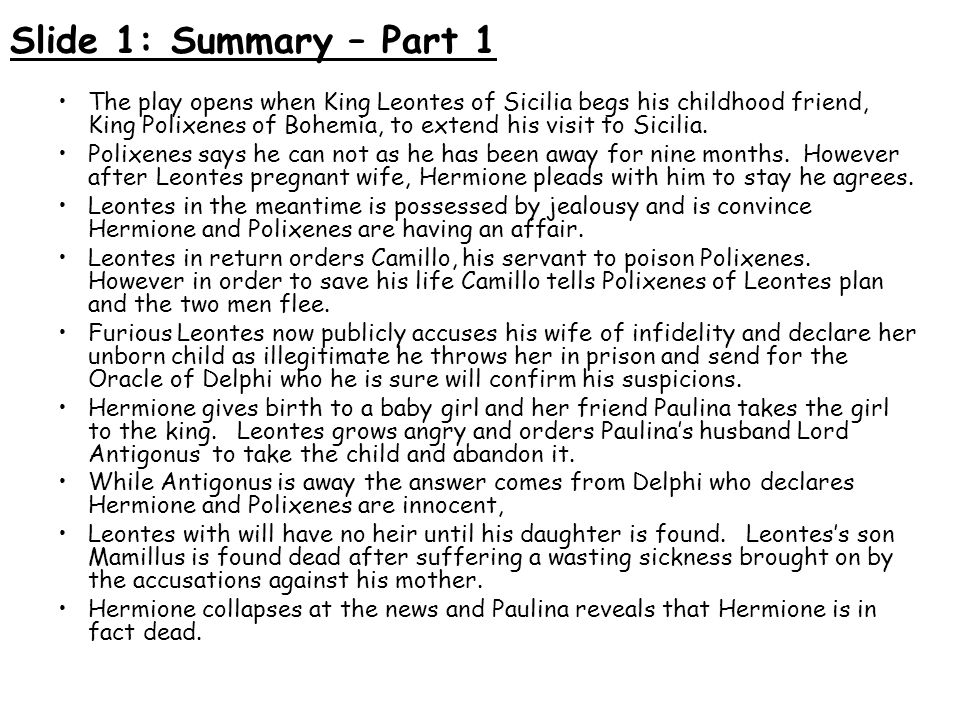 Slide 1: Summary – Part 1 The play opens when King Leontes of Sicilia begs his childhood friend, King Polixenes of Bohemia, to extend his visit to Sic