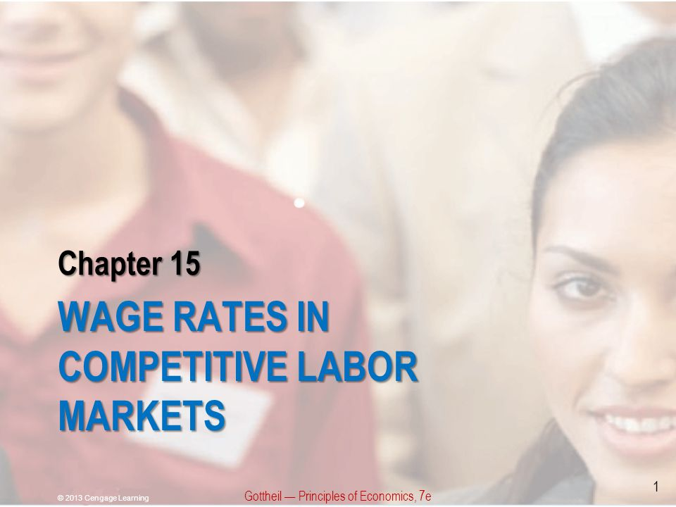 Chapter 15 WAGE RATES IN COMPETITIVE LABOR MARKETS Gottheil — Principles of Economics, 7e © 2013 Cengage Learning 1