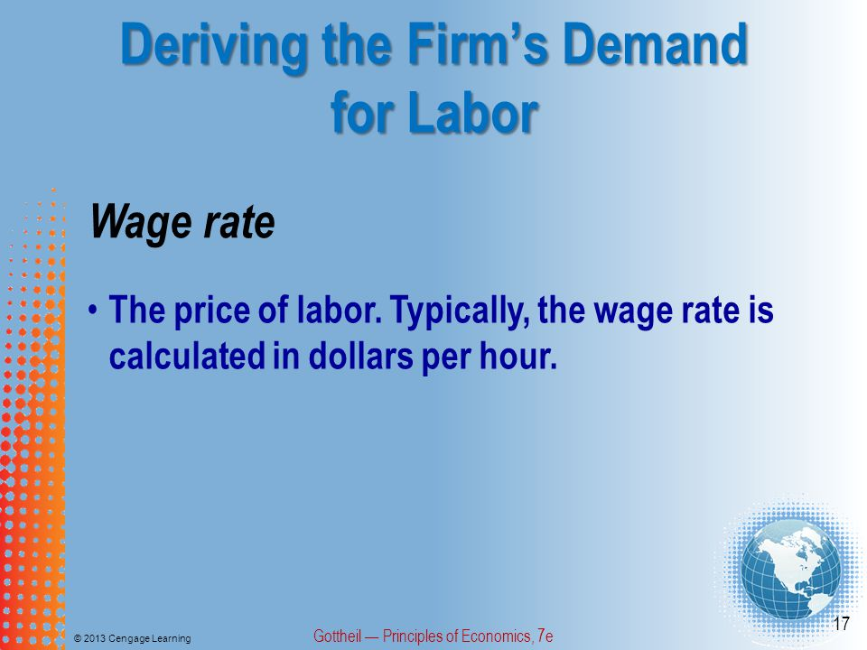 Deriving the Firm's Demand for Labor © 2013 Cengage Learning Gottheil — Principles of Economics, 7e 17 Wage rate The price of labor.