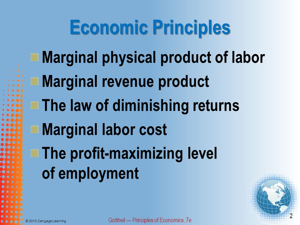 Economic Principles © 2013 Cengage Learning Gottheil — Principles of Economics, 7e 3 Firm and industry demand for labor The supply of labor The backward-bending supply curve of labor Wage differentials Minimum wage laws