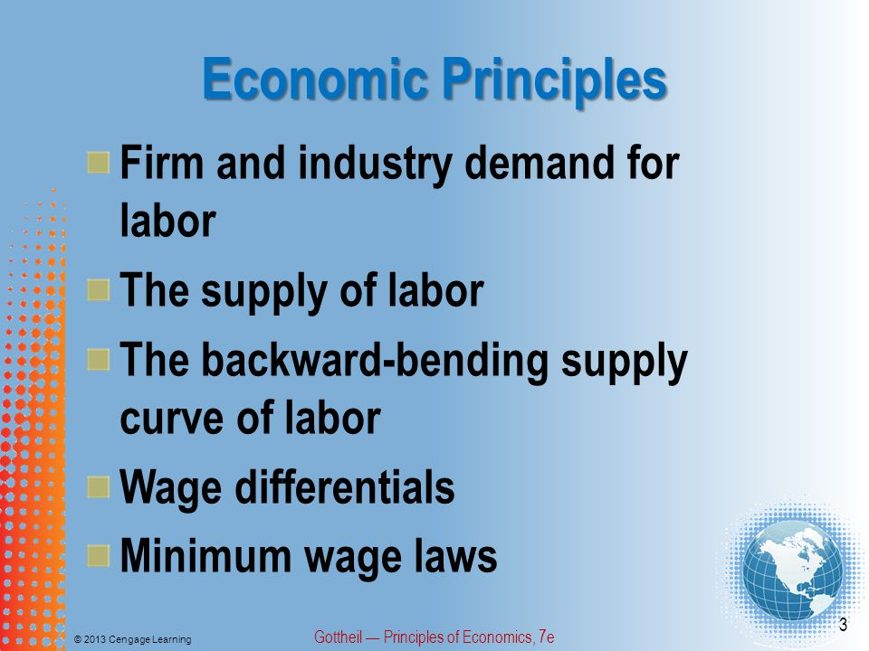The Supply of Labor © 2013 Cengage Learning Gottheil — Principles of Economics, 7e 44 Three factors affect workers' willingness to supply their labor at different wage rates: changes in alternative employment opportunities, changes in population size, and changes in wealth.
