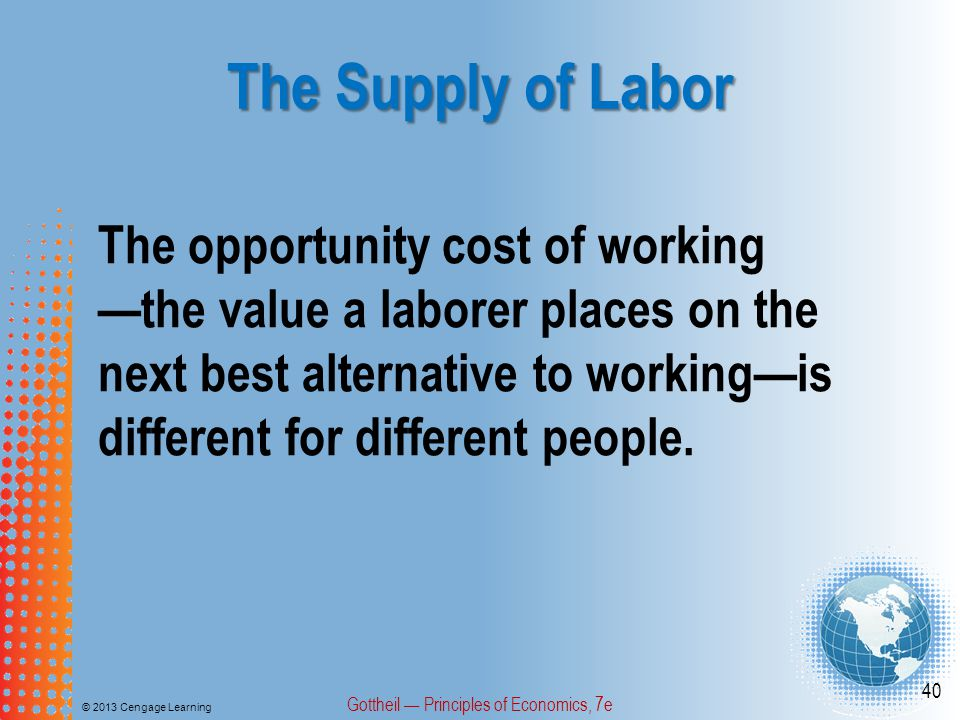 The Supply of Labor © 2013 Cengage Learning Gottheil — Principles of Economics, 7e 40 The opportunity cost of working —the value a laborer places on the next best alternative to working—is different for different people.