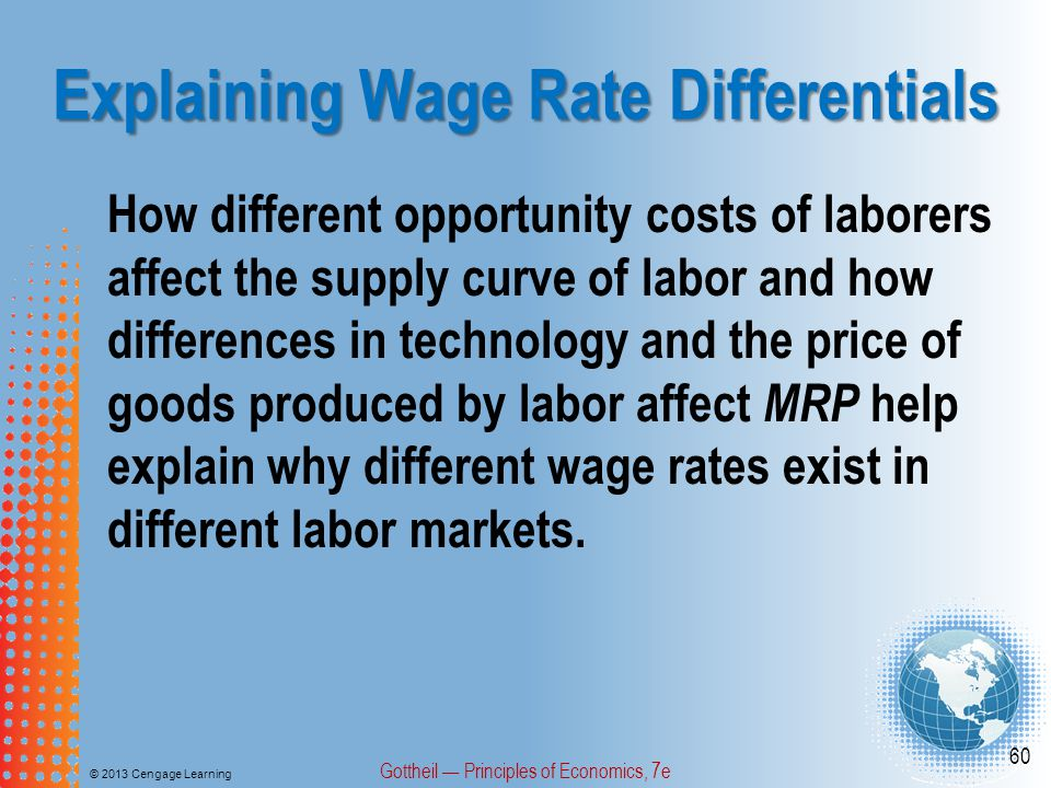 Explaining Wage Rate Differentials © 2013 Cengage Learning Gottheil — Principles of Economics, 7e 60 How different opportunity costs of laborers affect the supply curve of labor and how differences in technology and the price of goods produced by labor affect MRP help explain why different wage rates exist in different labor markets.