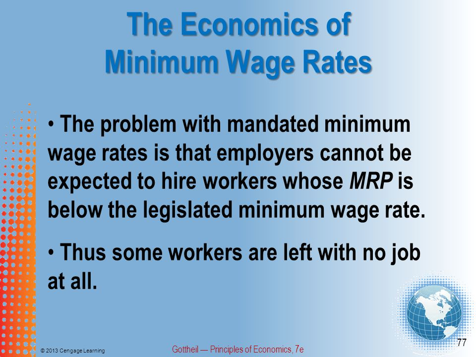 The Economics of Minimum Wage Rates © 2013 Cengage Learning Gottheil — Principles of Economics, 7e 77 The problem with mandated minimum wage rates is that employers cannot be expected to hire workers whose MRP is below the legislated minimum wage rate.