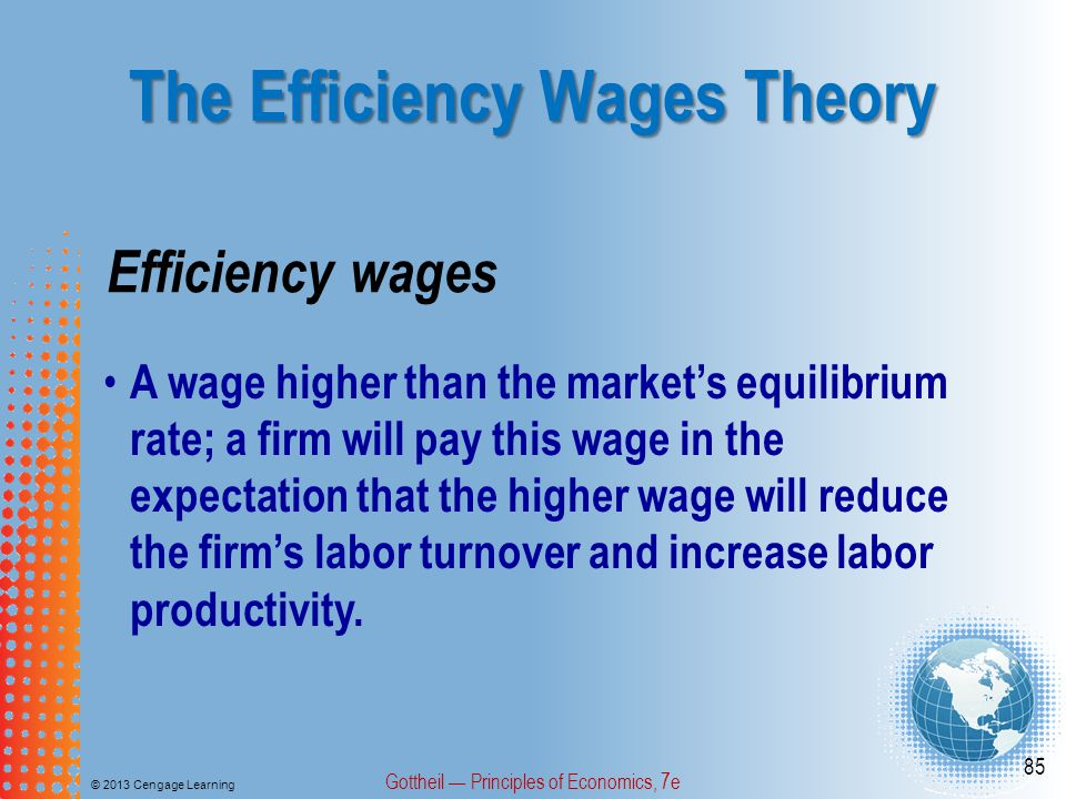 The Efficiency Wages Theory © 2013 Cengage Learning Gottheil — Principles of Economics, 7e 85 Efficiency wages A wage higher than the market's equilibrium rate; a firm will pay this wage in the expectation that the higher wage will reduce the firm's labor turnover and increase labor productivity.