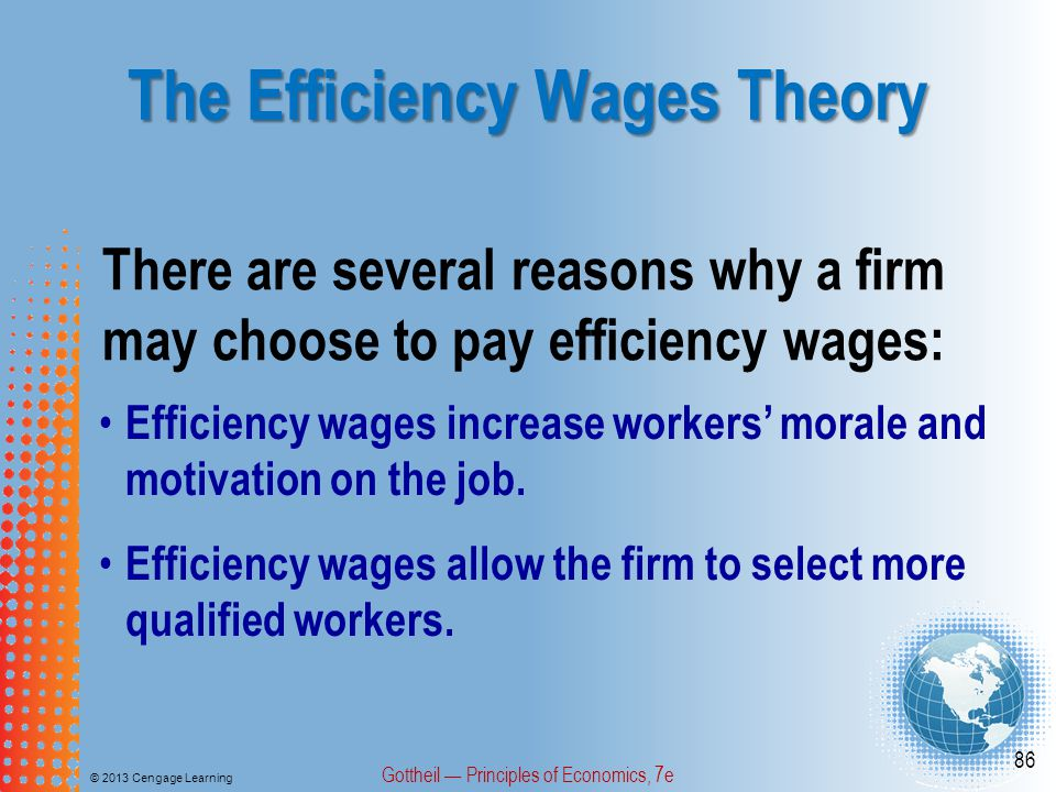 The Efficiency Wages Theory © 2013 Cengage Learning Gottheil — Principles of Economics, 7e 86 There are several reasons why a firm may choose to pay efficiency wages: Efficiency wages increase workers' morale and motivation on the job.