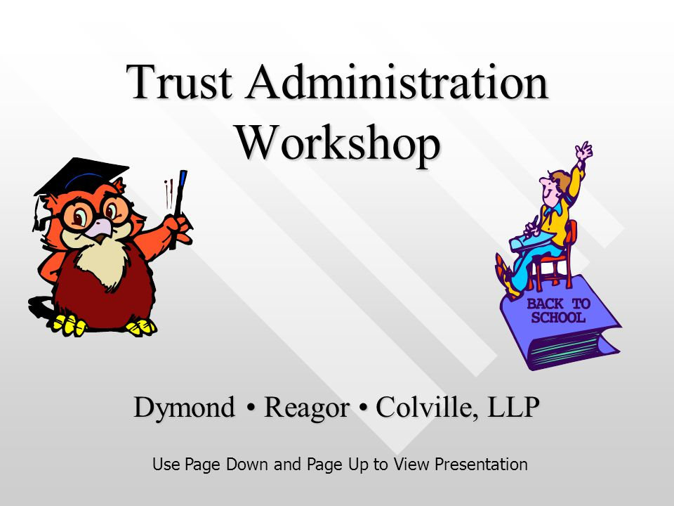 Trust Administration Workshop Dymond Reagor Colville, LLP Use Page Down and Page Up to View Presentation