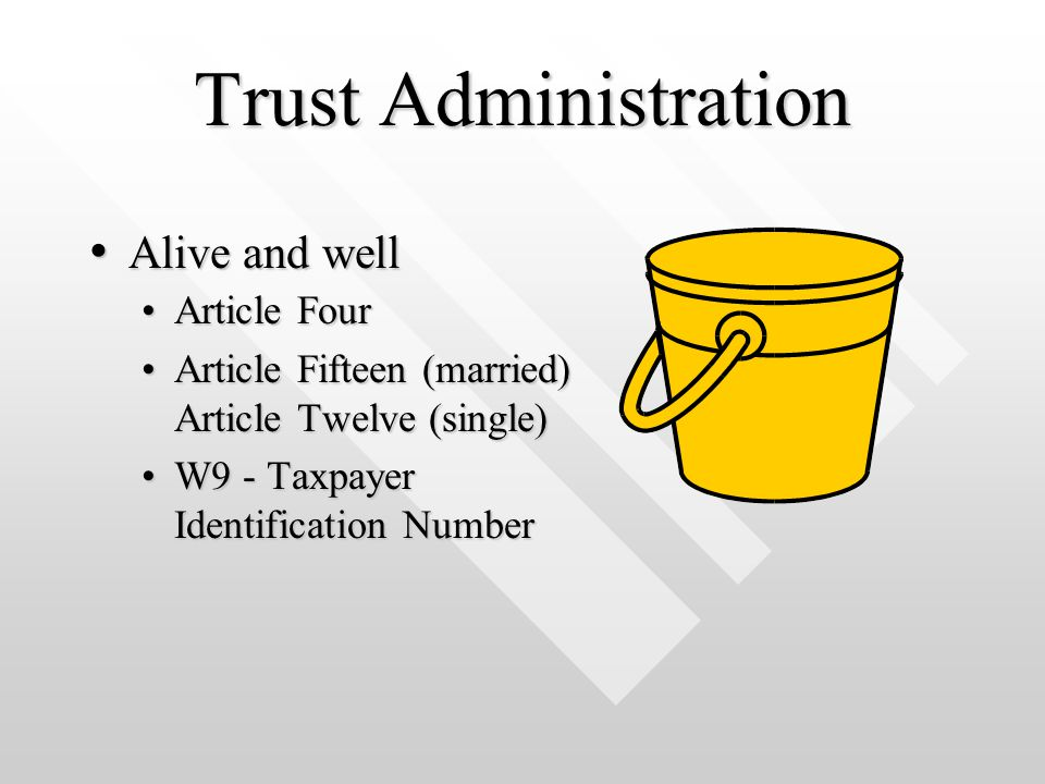Trust Administration Article FourArticle Four Article Fifteen (married) Article Twelve (single)Article Fifteen (married) Article Twelve (single) W9 - Taxpayer Identification NumberW9 - Taxpayer Identification Number Alive and well Alive and well