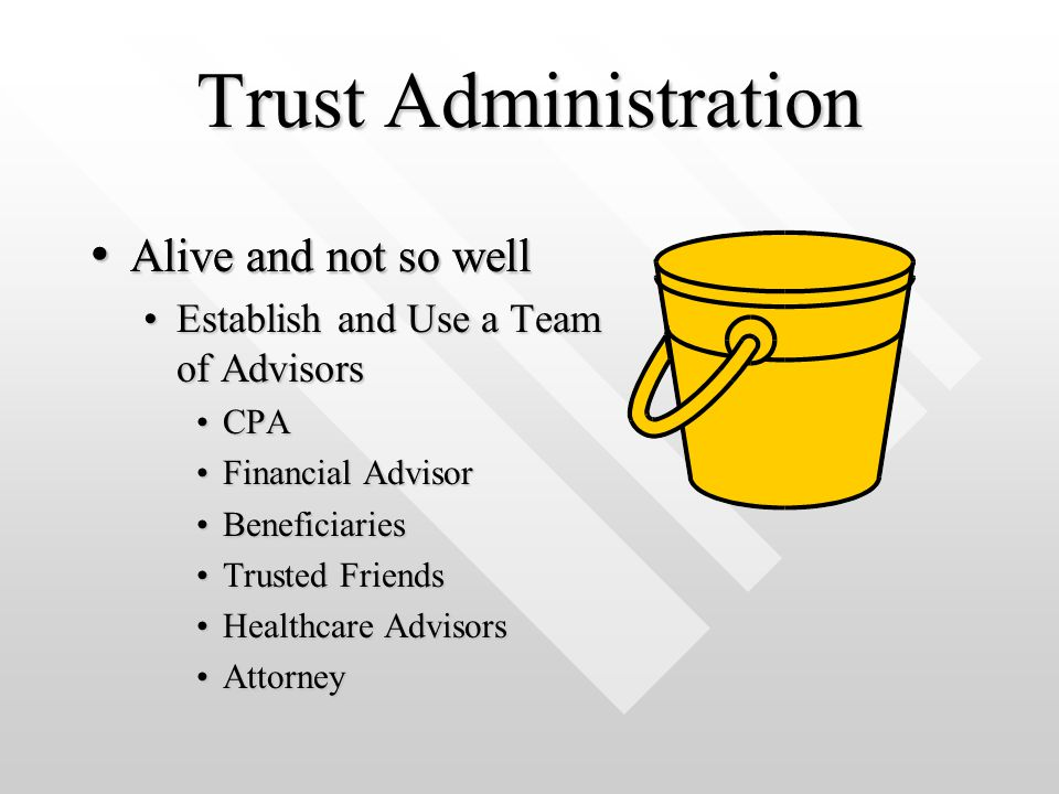 Trust Administration Alive and not so well Alive and not so well Establish and Use a Team of AdvisorsEstablish and Use a Team of Advisors CPACPA Financial AdvisorFinancial Advisor BeneficiariesBeneficiaries Trusted FriendsTrusted Friends Healthcare AdvisorsHealthcare Advisors AttorneyAttorney Alive and not so well Alive and not so well