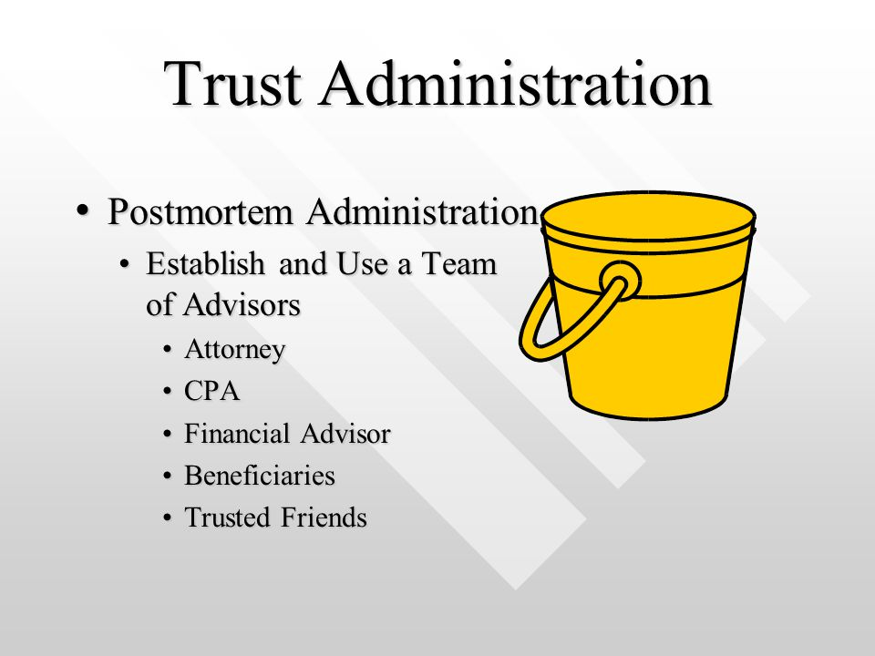 Trust Administration Postmortem Administration Postmortem Administration Establish and Use a Team of AdvisorsEstablish and Use a Team of Advisors AttorneyAttorney CPACPA Financial AdvisorFinancial Advisor BeneficiariesBeneficiaries Trusted FriendsTrusted Friends