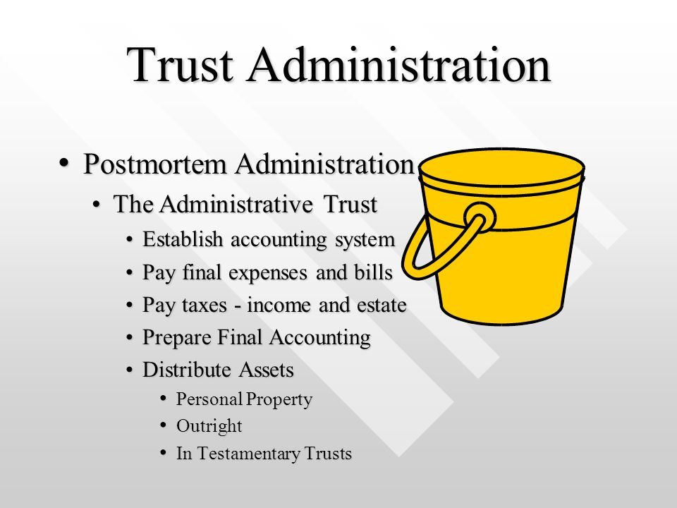 Trust Administration Pay final expenses and billsPay final expenses and bills Pay taxes - income and estatePay taxes - income and estate Prepare Final