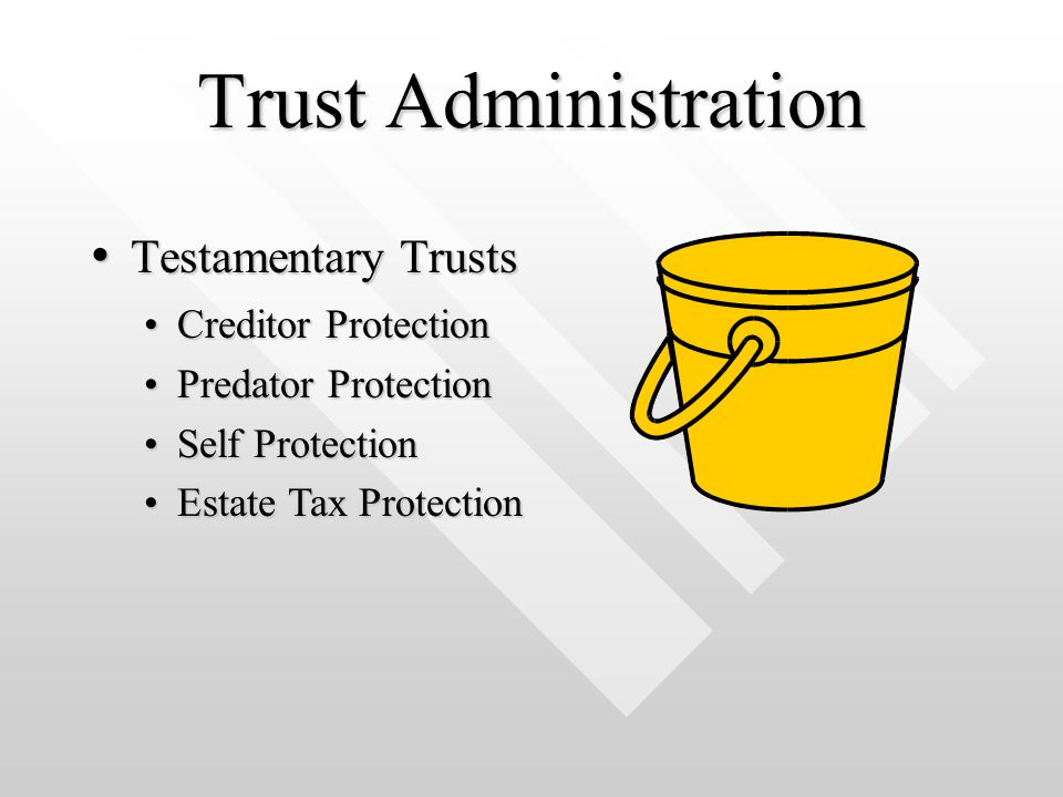 Trust Administration Testamentary Trusts Testamentary Trusts Creditor ProtectionCreditor Protection Predator ProtectionPredator Protection Self ProtectionSelf Protection Estate Tax ProtectionEstate Tax Protection