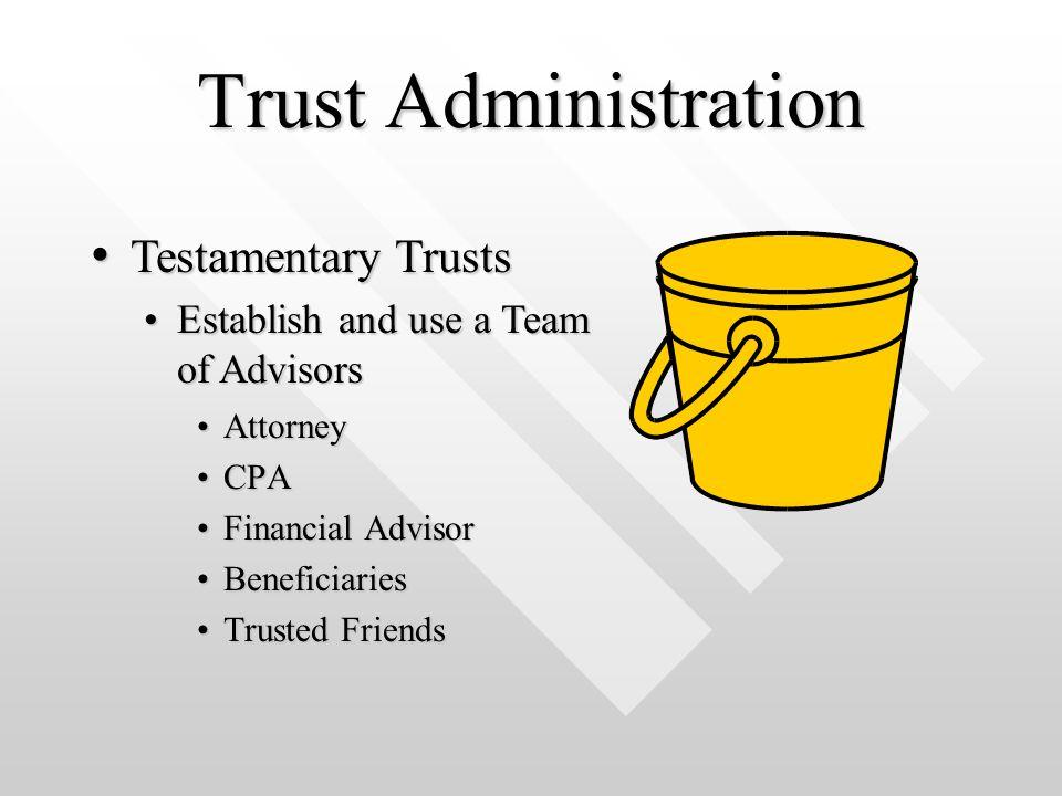 Trust Administration AttorneyAttorney CPACPA Financial AdvisorFinancial Advisor BeneficiariesBeneficiaries Trusted FriendsTrusted Friends Testamentary Trusts Testamentary Trusts Establish and use a Team of AdvisorsEstablish and use a Team of Advisors