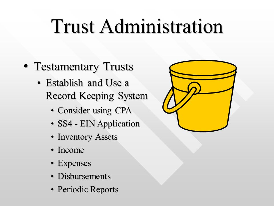 Trust Administration Testamentary Trusts Testamentary Trusts Establish and Use a Record Keeping SystemEstablish and Use a Record Keeping System Consider using CPAConsider using CPA SS4 - EIN ApplicationSS4 - EIN Application Inventory AssetsInventory Assets IncomeIncome ExpensesExpenses DisbursementsDisbursements Periodic ReportsPeriodic Reports