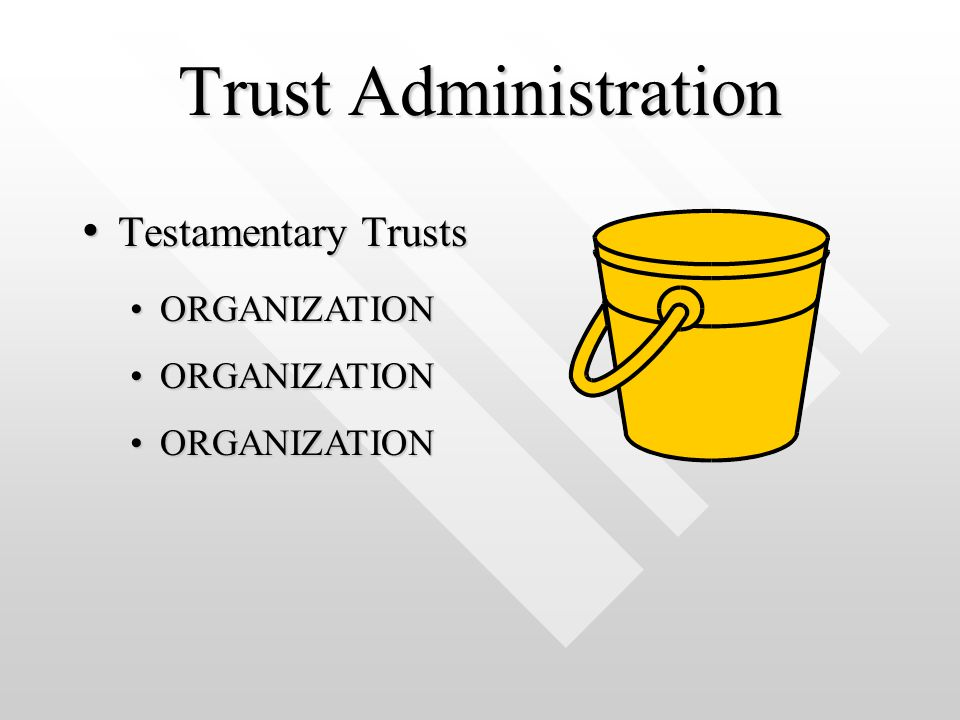 Trust Administration Testamentary Trusts Testamentary Trusts ORGANIZATIONORGANIZATION