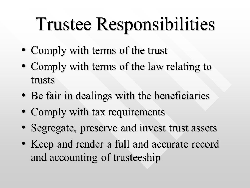 Trustee Responsibilities Comply with terms of the trust Comply with terms of the trust Comply with terms of the law relating to trusts Comply with terms of the law relating to trusts Be fair in dealings with the beneficiaries Be fair in dealings with the beneficiaries Comply with tax requirements Comply with tax requirements Segregate, preserve and invest trust assets Segregate, preserve and invest trust assets Keep and render a full and accurate record and accounting of trusteeship Keep and render a full and accurate record and accounting of trusteeship