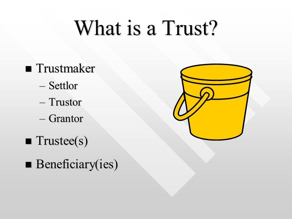 What is a Trust n Trustmaker –Settlor –Trustor –Grantor n Trustee(s) n Beneficiary(ies)